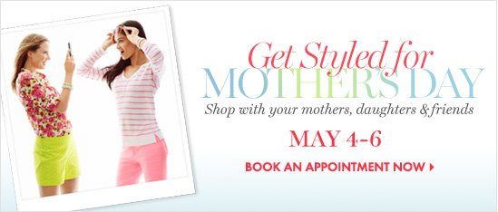 Get Styled for Mother's Day Shop with your mothers,  daughters & friends  May 4–6  BOOK AN APPOINTMENT NOW