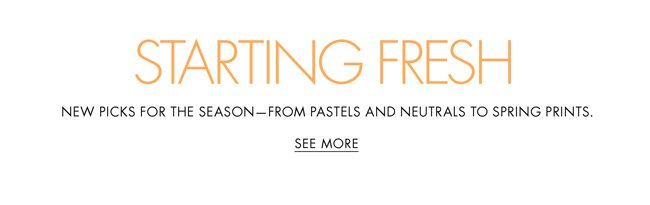 Start fresh with new picks for the season--from pastels and neutrals to spring prints.