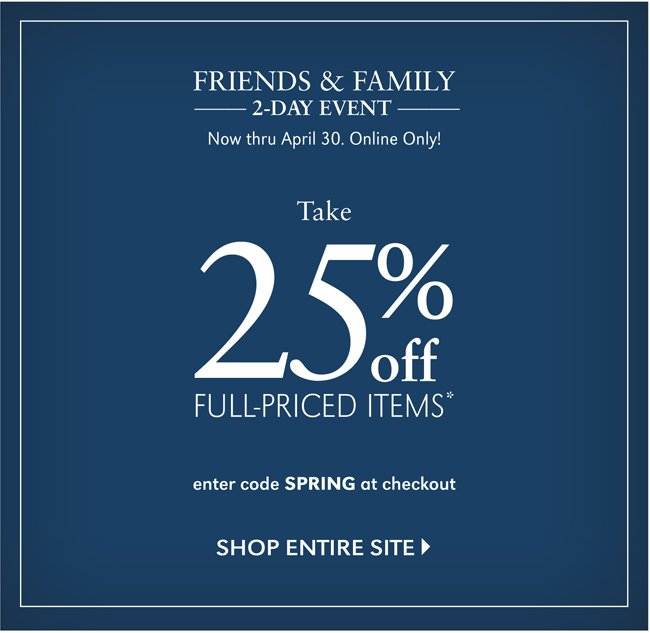 FRIENDS & FAMILY 2-DAY EVENT | NOW THRU APRIL 30. ONLINE ONLY! TAKE 25% OFF FULL-PRICED ITEMS* | SHOP ENTIRE SITE | ENTER CODE SPRING AT CHECKOUT