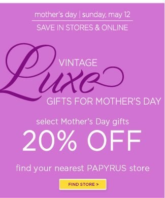 In Stores & Online:  Select Mother's Day Gifts - 20% Off   Shop at your local PAPYRUS store or at www.papyrusonline.com