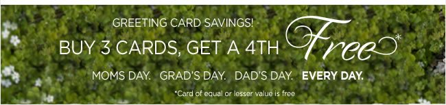 Greeting Card Savings  Buy 3 Cards, Get a 4th FREE*  *Card of equal or lesser value is free.