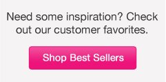 Need some inspiration? Check out our customer favorites.