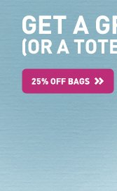 GET A GRIP (OR A TOTE) - 25% OFF BAGS