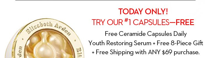TODAY ONLY! TRY OUR #1 CAPSULES-FREE. Free Ceramide Capsules Daily Youth Restoring Serum + Free 8-Piece Gift + Free Shipping with ANY $69 purchase.
