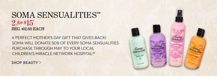 SOMA SENSUALITIES 2 For $15† Reg. $12.50 Each   A perfect Mother's Day gift that gives back! Soma will donate 50%  of every Soma Sensualities purchase through May to your local  Children's Miracle Network Hospital.††  SHOP BEAUTY