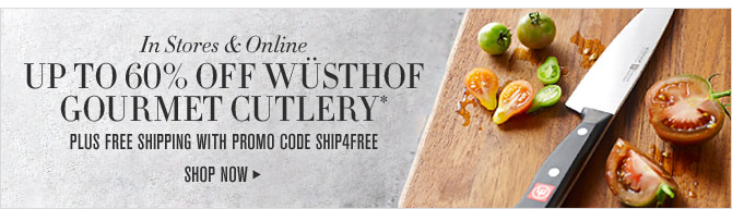 In Stores & Online - UP TO 60% OFF WÜSTHOF GOURMET CUTLERY* PLUS FREE SHIPPING WITH PROMO CODE SHIP4FREE - SHOP NOW