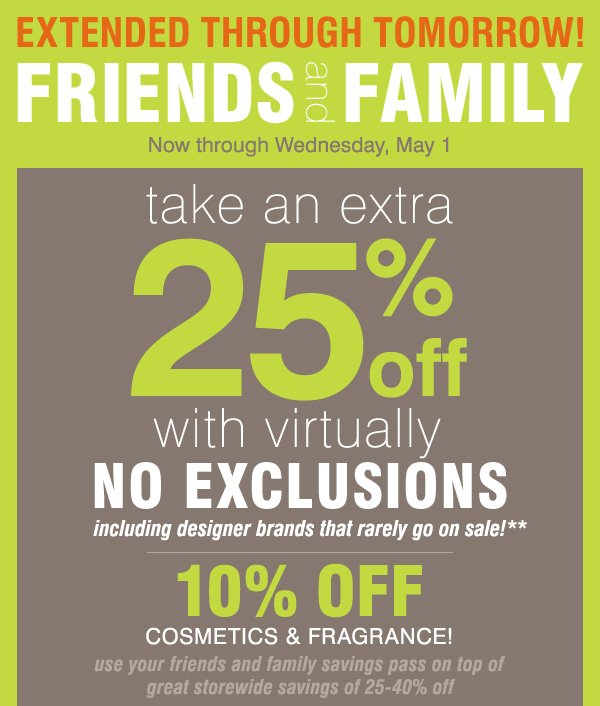 EXTENDED THROUGH TOMORROW! FRIENDS and FAMILY take an extra 25% off with virtually no exclusions, including designer brands that rarely go on sale!** 10% off cosmetics & fragrance!