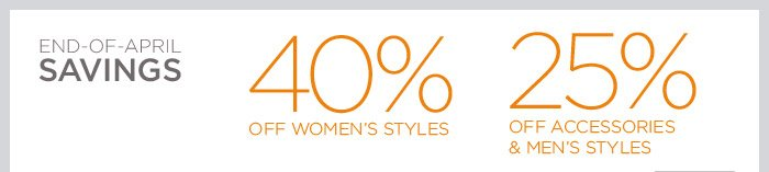 END-OF-APRIL SAVINGS | 40% OFF WOMEN'S STYLES | 25% OFF ACCESSORIES & MEN'S STYLES