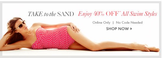 Take to the sand       Enjoy 40% Off** All Swim Styles       Online Only       No Code Needed