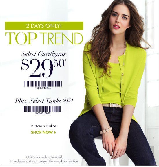 2 DAYS ONLY!       TOP TREND       Select Cardigans       $29.50*       Barcode: 10000010905       Plus, select tanks $9.50*       Barcode: 10000010960       In–store & Online       SHOP NOW       Online no code is needed.       To redeem in stores, present        this email at checkout.