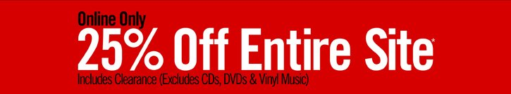 ONLINE ONLY - 25% OFF ENTIRE SITE* INCLUDES CLEARANCE (EXCLUDES CDS, DVDS & VINYL MUSIC)