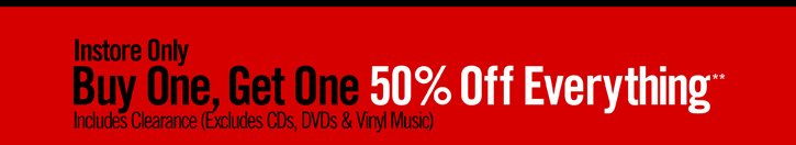 INSTORE ONLY - BUY ONE, GET ONE 50% OFF EVERYTHING** INCLUDES CLEARANCE (EXCLUDES CDS, DVDS & VINYL MUSIC)