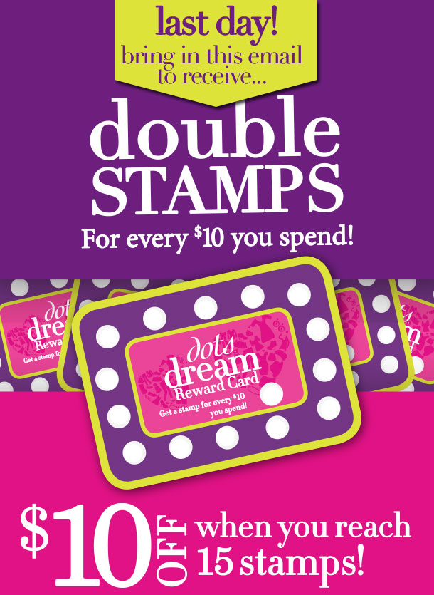 LAST DAY! Now through today, April 30th, 2013, BRING THIS EMAIL IN TO RECEIVE DOUBLE STAMPS for every $10 you spend on your dots dream Rewards Card! Collect 15 stamps, and get $10 OFF your next Purchase of $40 or more! SHOP NOW!
