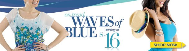 ON TREND! WAVES OF BLUE! Starting at $16! SHOP NOW!