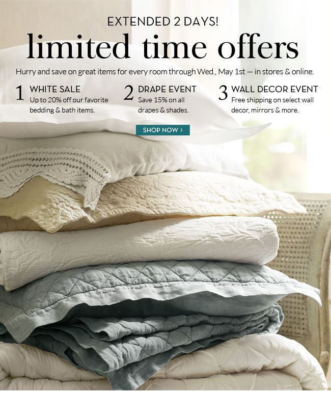 EXTENDED 2 DAYS!    LIMITED TIME OFFERS HURRY AND SAVE ON GREAT ITEMS FOR EVERY ROOM THROUGH WED. MAY 1ST - IN STORES & ONLINE    1. WHITE SALE - UP TO 20% OFF OUR FAVORITE BEDDING & BATH ITEMS.   2. DRAPE EVENT - SAVE 15% ON ALL DRAPES & SHADES   3. WALL DECOR EVENT - FREE SHIPPING ON SELECT WALL DECOR, MIRRORS & MORE.    SHOP NOW: