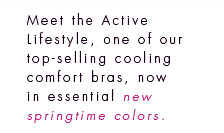 Meet the Active Lifestyle, one of our top-selling cooling comfort bras, now in essential new springtime colors.