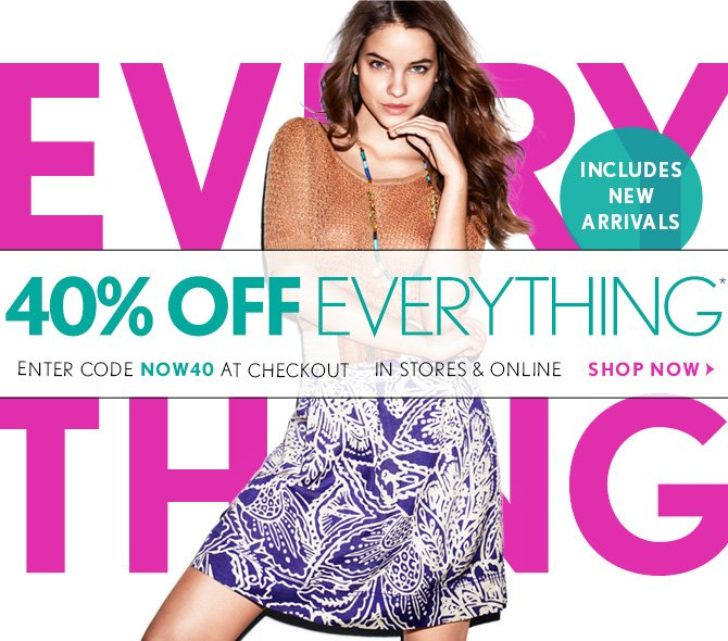40% OFF EVERYTHING* INCLUDES NEW ARRIVALS  ENTER CODE NOW40 AT CHECKOUT  IN STORES & ONLINE  SHOP NOW