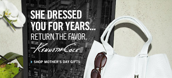 SHE DRESSED YOU FOR YEARS... RETURN THE FAVOR. Kenneth Cole SHOP MOTHER'S DAY GIFTS