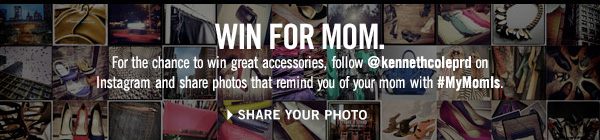 WIN FOR MOM. // For the chance to win great accessories, follow @kennethcoleprd on Instagram and share photos that remind you of your mom with #MyMomIs. // SHARE YOUR PHOTO