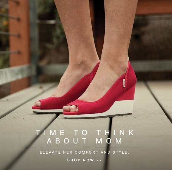 TIME TO THINK ABOUT MOM - ELEVATE HER COMFORT AND STYLE. SHOP NOW >>