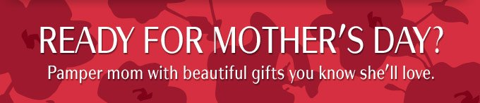 Ready for Mother's Day?