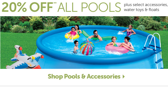 20% OFF** ALL POOLS - plus select accessories, water toys & floats - Shop Pools & Accessories