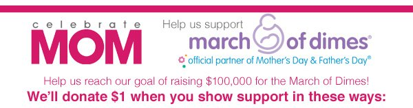 Celebrate Mom Help us support March of Dimes Help us reach our goal of raising $100,000 for the March of Dimes! We'll donate $1 when you show support in these ways: