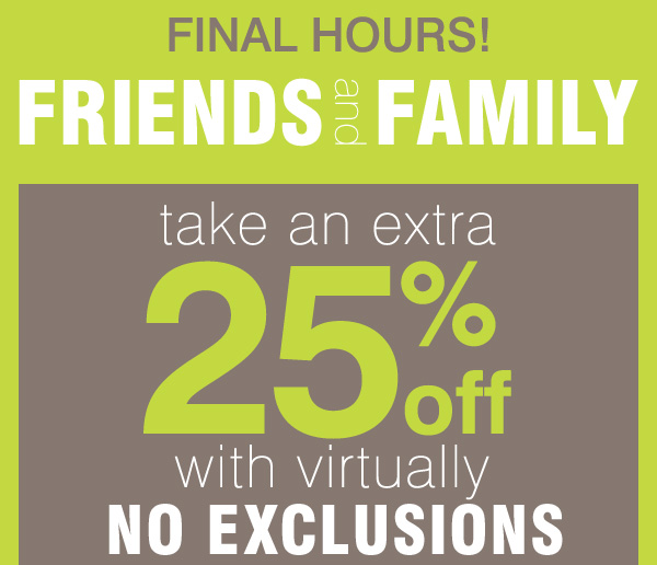 FINAL HOURS! FRIENDS and FAMILY take an extra 25% off with virtually no exclusions!