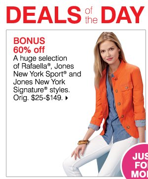 Deals of the Day ONLINE TODAY ONLY JUST FOR MOM! BONUS 60% off A huge selection of Rafaella(R), Jones New York Sport(R) and Jones New York Signature(R) styles. Orig. $25-$149. While supplies last. Bonus Buys priced so low, additional discounts do not apply.