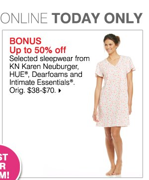 Deals of the Day ONLINE TODAY ONLY JUST FOR MOM! BONUS Up to 50% off Selected sleepwear from KN Karen Neuburger, HUE(R), Dearfoams and Intimate Essentials(R). Orig. $38-$70. While supplies last. Bonus Buys priced so low, additional discounts do not apply.