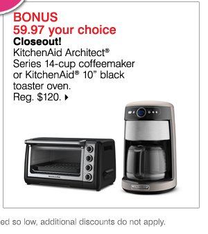 Deals of the Day ONLINE TODAY ONLY JUST FOR MOM! BONUS 59.97 your choice Closeout! KitchenAid Architect(R) Series 14-cup coffeemaker or KitchenAid(R) 10in black toaster oven. Reg. $120. While supplies last. Bonus Buys priced so low, additional discounts do not apply.