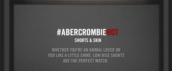 #ABERCROMBIEHOT     SHORTS & SKIN          WHETER YOU'RE AN ANIMAL LOVER OR     YOU LIKE A LITTLE SHINE, LOW RISE SHORTS     ARE THE PERFECT MATCH.