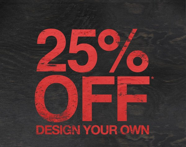 25% OFF* DESIGN YOUR OWN
