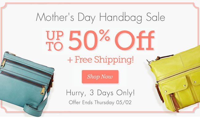 Mother's Day Handbag Sale | Up to 50% OFF + Free Shipping! | Hurry, 3 Days Only! | Offer Ends Thursday 05/02 | Shop Now