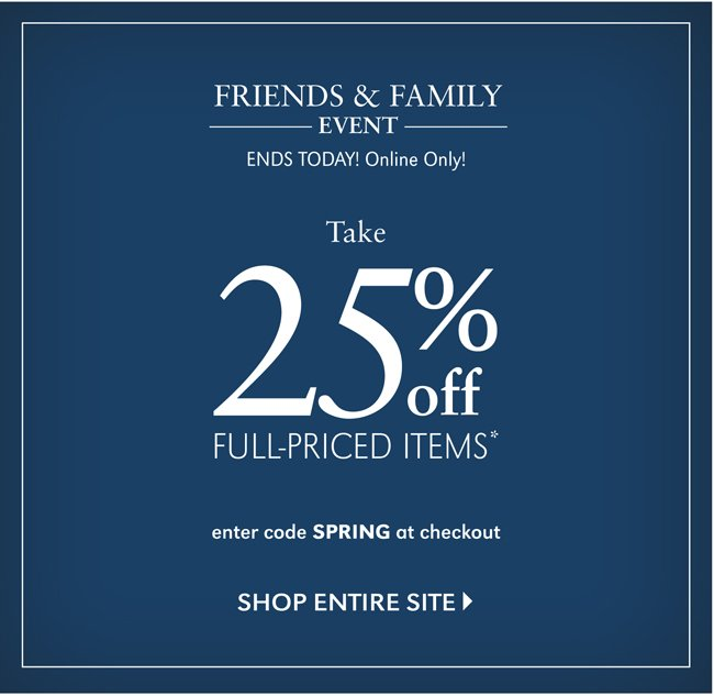 FRIENDS & FAMILY EVENT | ENDS TODAY! ONLINE ONLY! TAKE 25% OFF FULL-PRICED ITEMS* | SHOP ENTIRE SITE | ENTER CODE SPRING AT CHECKOUT