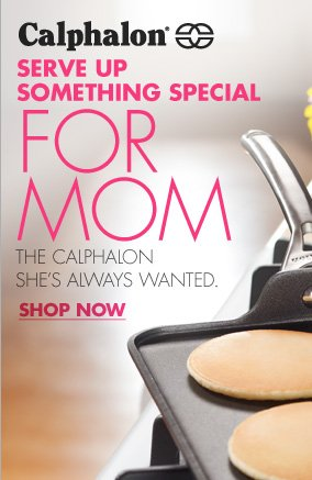 Calphalon(R) SERVE UP SOMETHING SPECIAL FOR MOM THE CALPHALON SHE'S ALWAYS WANTED. SHOP NOW