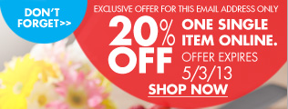 DON'T FORGET EXCLUSIVE OFFER FOR THIS EMAIL ADDRESS ONLY 20% OFF ONE SINGLE ITEM ONLINE. OFFER EXPIRES 5/3/13 SHOP NOW