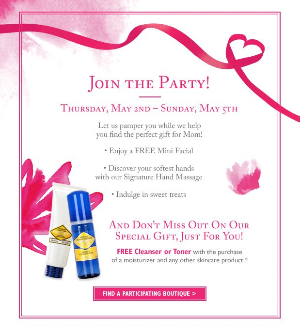 Thursday, May 2nd-Sunday, May 5th Let us pamper you while we help you find the perfect gift for Mom! *Enjoy a FREE Mini Facial *Discover your softest hands with our Signature Hand Massage *Indulge in sweet treats.  AND don't miss out on our special gift, just for you! Free Cleanser or Toner with the purchase of a moisturizer and any other skincare product.*