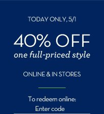 TODAY ONLY, 5/1 | 40% OFF one full-priced style ONLINE & IN STORES | To redeem online: Enter code
