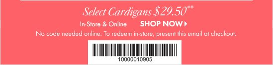 Select Cardigans $29.50** In-Store & Online  SHOP NOW  No Code Needed online. To redeem in-store, present  this email at checkout.  Barcode: 10000010905
