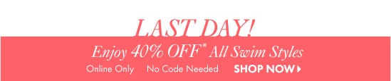 Last Day!Enjoy 40% Off* All Swim StylesOnline OnlyNo Code Needed SHOP NOW