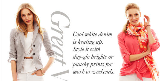 Great Whites  Cool white denim is heating up. Style it with day-glo brights or  punchy prints for work or weekends.