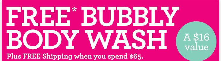 FREE BUBBLY BODY WASH Plus FREE shipping when you spend 65 dollars a 16 dollars value