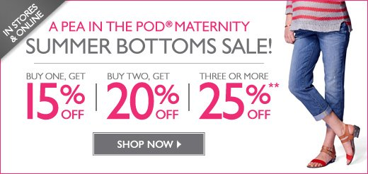 In Stores & Online: A Pea in the Pod® Maternity SUMMER BOTTOMS SALE! - Buy 1, Get 15% OFF - Buy 2, Get 20% OFF - Buy 3 or more, Get 25% OFF - For a limited time
