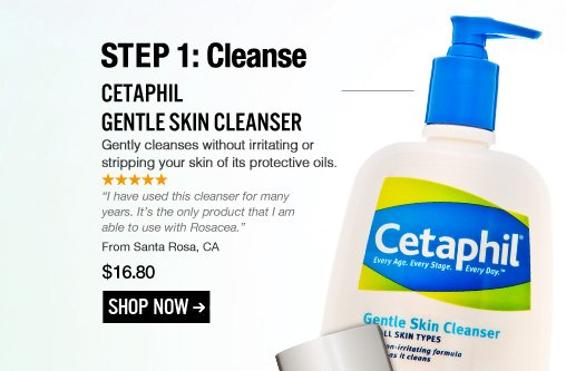 """STEP 1: Cleanse Cetaphil Gentle Skin Cleanser Shopper's Choice Gently cleanses without irritating or stripping your skin of its protective oils. """"I have used this cleanser for many years. It's the only product that I am able to use with Rosacea."""" –From Santa Rosa, CA $16.80 Shop Now>>"""