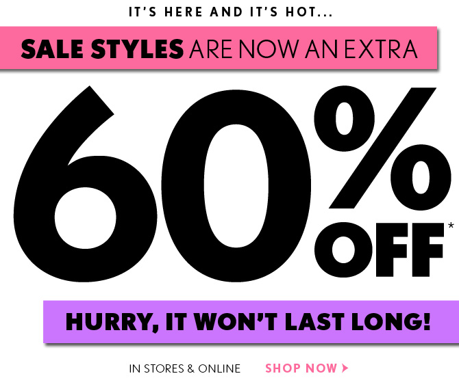 IT'S HERE AND IT'S HOT...  SALE STYLES ARE NOW AN EXTRA 60% OFF*  HURRY, IT WON'T LAST LONG!  IN STORES & ONLINE  SHOP NOW