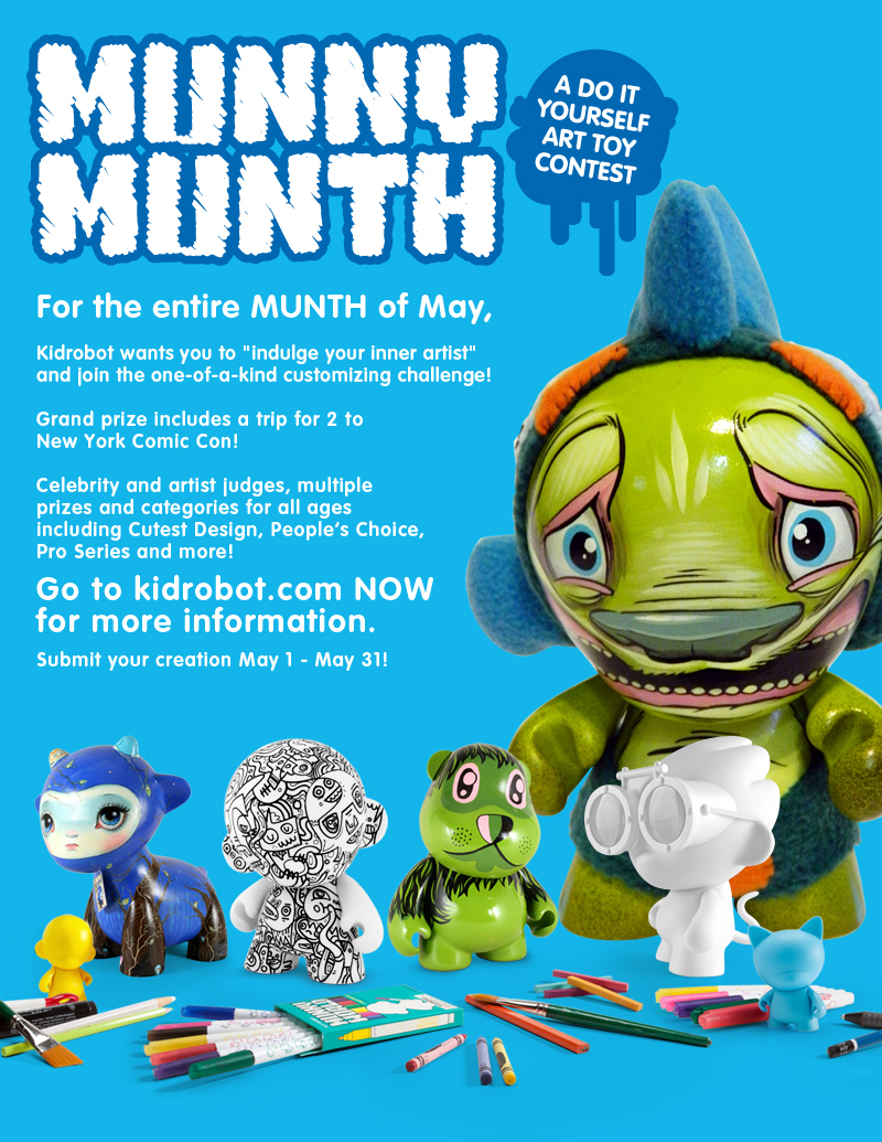 MUNNY MUNTH DO IT YOURSELF ART TOY CONTEST.  For the entire MUNTH of May, Kidrobot wants you to 'indulge your inner artist' and join the one-of-a-kind customizing challenge!  Grand Prize includes a trip for 2 to New York Comic Con!  Celebrity and artist judges, multiple prizes and categories for all ages including  Cutest Design, People's Choice, Pro Series and more!  Go to kidrobot.com  NOW for more information.  Submit your creation May1 - May 31!