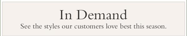 In Demand - See the styles our customers love best this season.