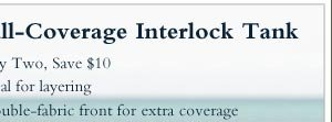 Full-Coverage Interlock Tank  -  • Buy Two, Save $10 • Ideal for layering • Double-fabric front  for extra coverage