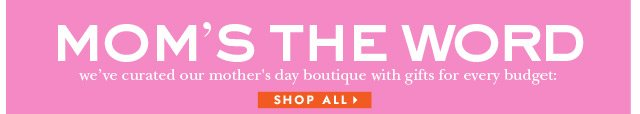 mom's the word. we've curated our mother's day boutique with gifts for every budget. shop all.